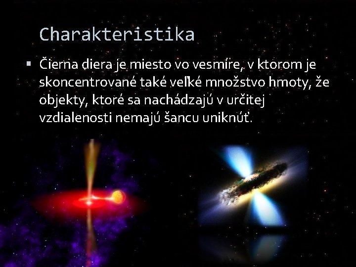 Charakteristika Čierna diera je miesto vo vesmíre, v ktorom je skoncentrované také veľké množstvo