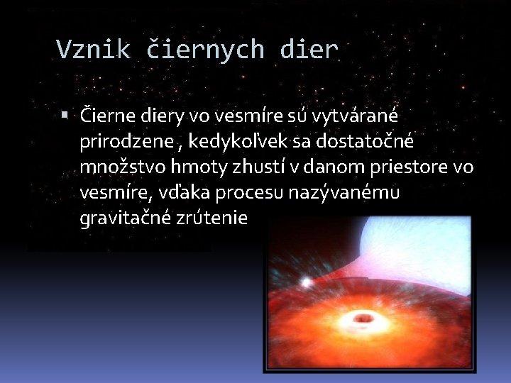 Vznik čiernych dier Čierne diery vo vesmíre sú vytvárané prirodzene , kedykoľvek sa dostatočné