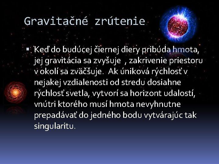 Gravitačné zrútenie Keď do budúcej čiernej diery pribúda hmota, jej gravitácia sa zvyšuje ,