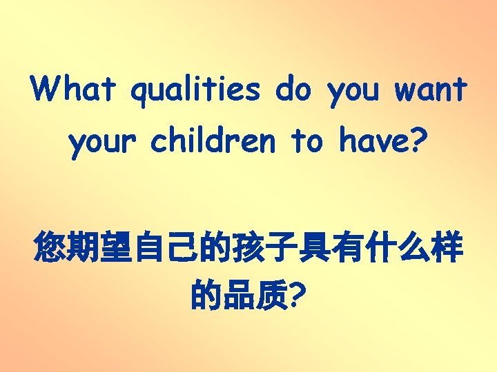 What qualities do you want your children to have? 您期望自己的孩子具有什么样 的品质?