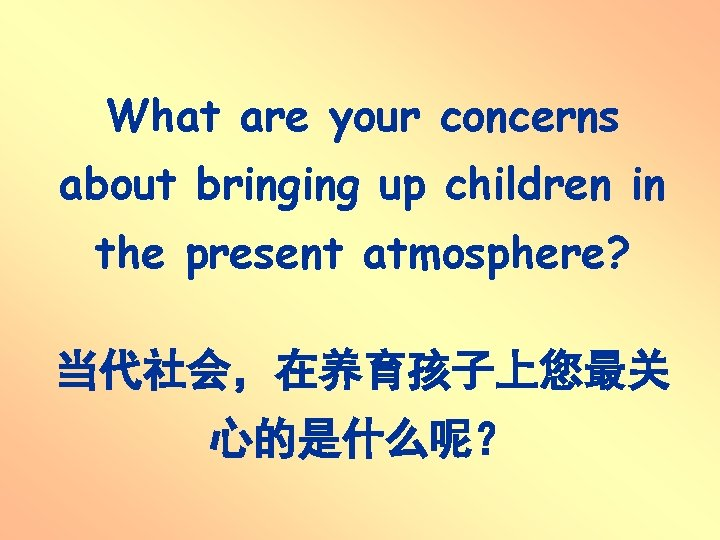 What are your concerns about bringing up children in the present atmosphere? 当代社会,在养育孩子上您最关 心的是什么呢?