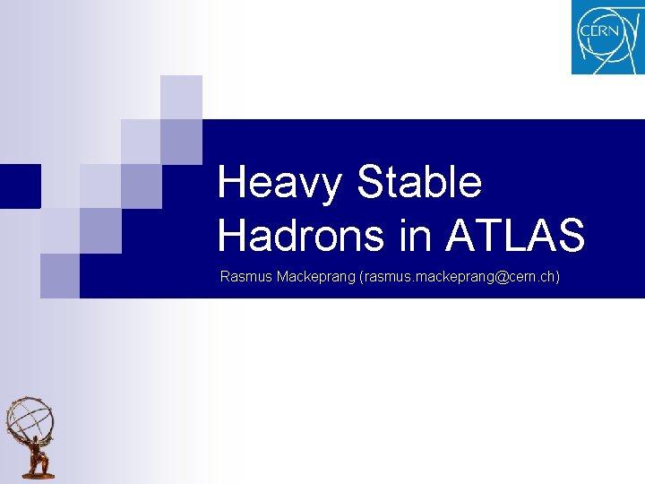 Heavy Stable Hadrons in ATLAS Rasmus Mackeprang (rasmus. mackeprang@cern. ch)