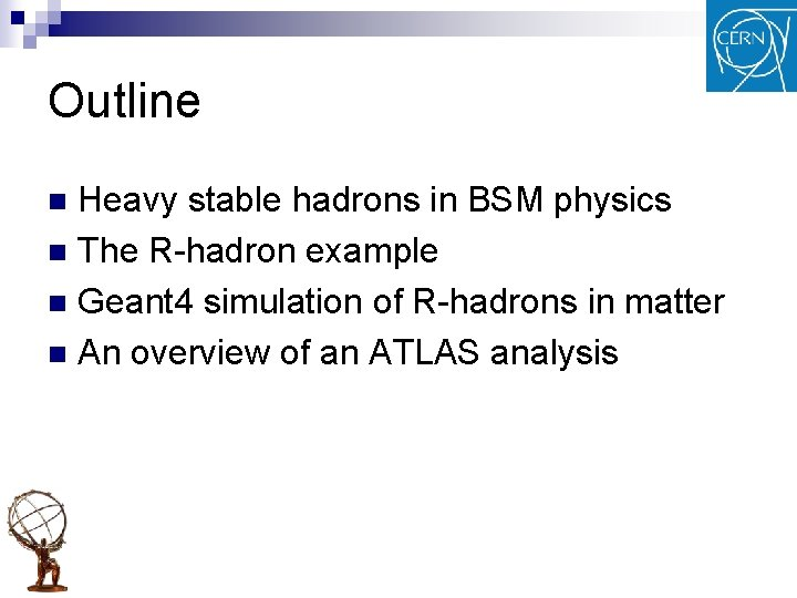 Outline Heavy stable hadrons in BSM physics n The R-hadron example n Geant 4
