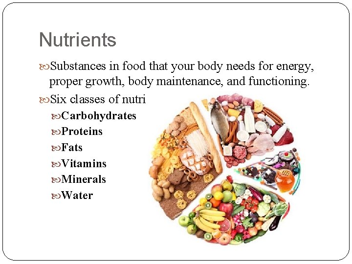 Nutrients Substances in food that your body needs for energy, proper growth, body maintenance,