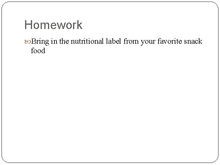 Homework Bring in the nutritional label from your favorite snack food