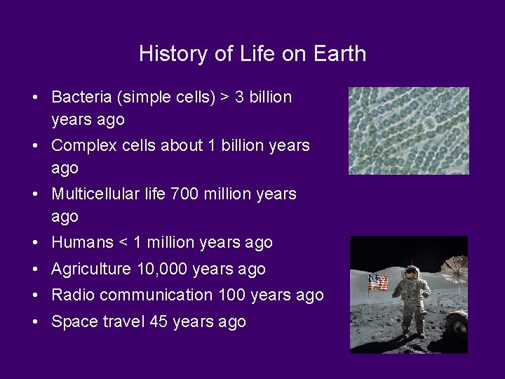 History of Life on Earth • Bacteria (simple cells) > 3 billion years ago