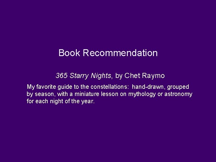 Book Recommendation 365 Starry Nights, by Chet Raymo My favorite guide to the constellations: