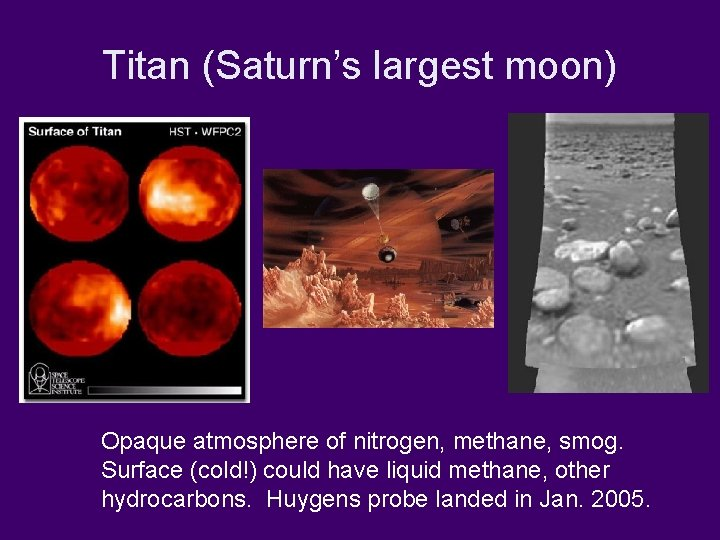 Titan (Saturn's largest moon) Opaque atmosphere of nitrogen, methane, smog. Surface (cold!) could have