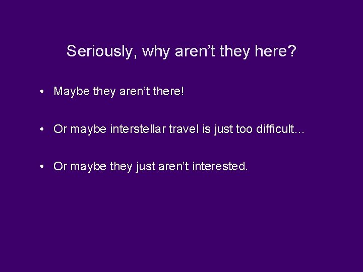 Seriously, why aren't they here? • Maybe they aren't there! • Or maybe interstellar