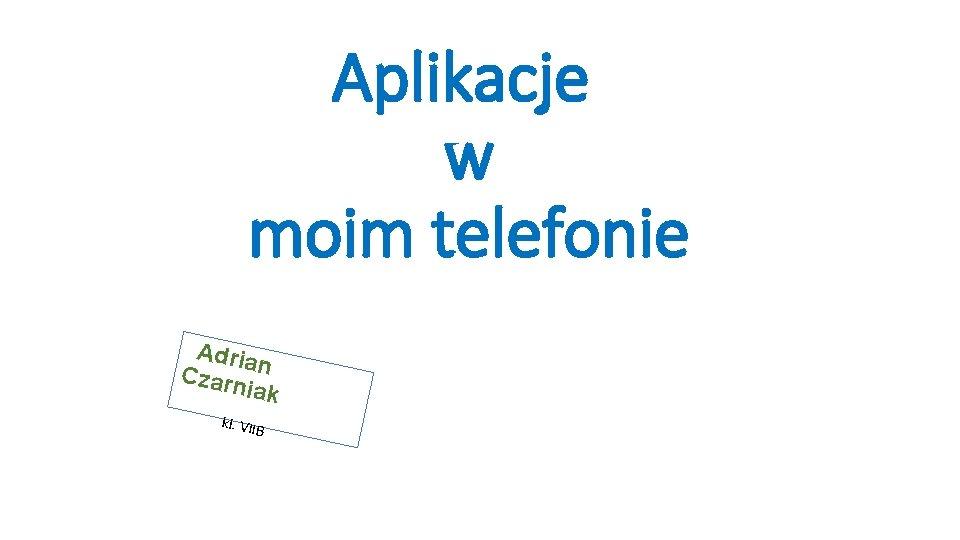 Aplikacje w moim telefonie Adria Czarn n iak kl. VIIB