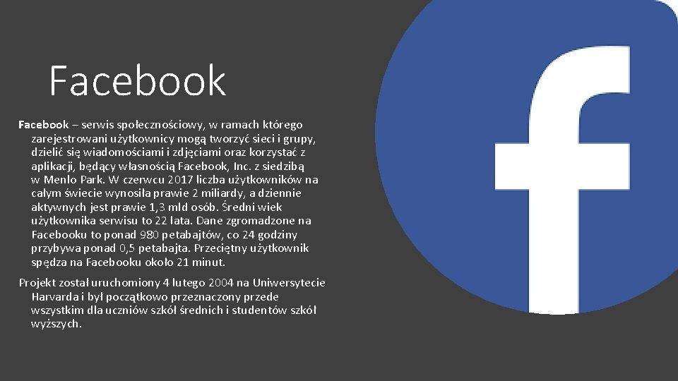 Facebook – serwis społecznościowy, w ramach którego zarejestrowani użytkownicy mogą tworzyć sieci i grupy,