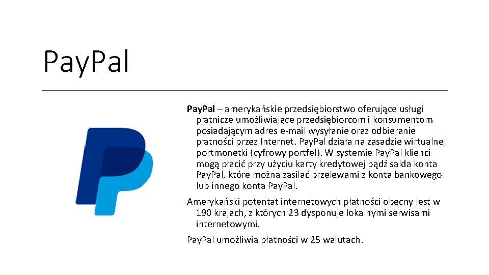 Pay. Pal – amerykańskie przedsiębiorstwo oferujące usługi płatnicze umożliwiające przedsiębiorcom i konsumentom posiadającym adres