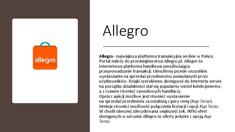Allegro– największa platforma transakcyjna on-line w Polsce. Portal należy do przedsiębiorstwa Allegro. pl. Allegro