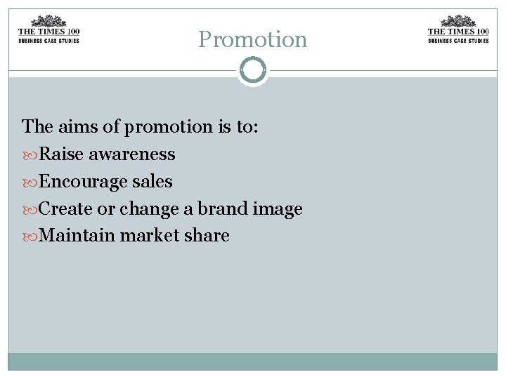 Promotion The aims of promotion is to: Raise awareness Encourage sales Create or change