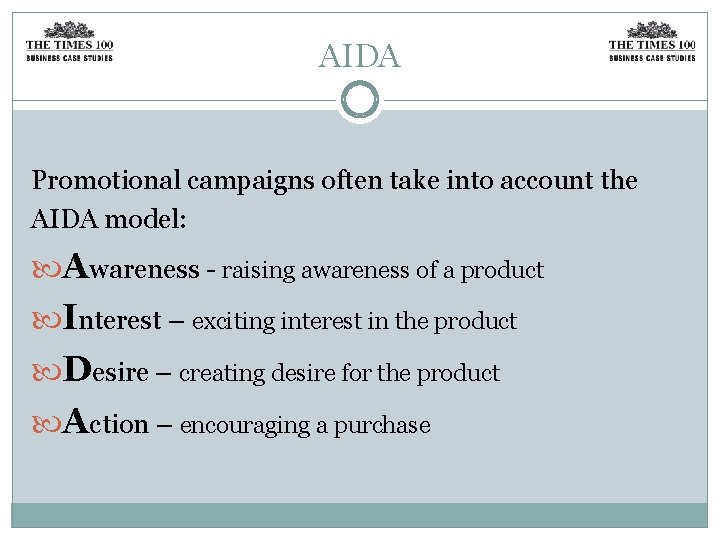 AIDA Promotional campaigns often take into account the AIDA model: Awareness - raising awareness