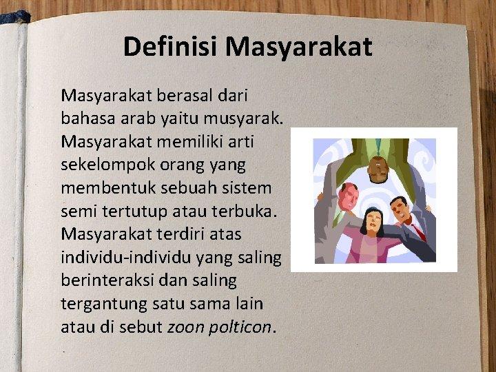 Definisi Masyarakat berasal dari bahasa arab yaitu musyarak. Masyarakat memiliki arti sekelompok orang yang