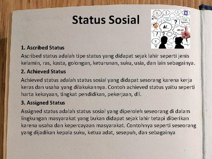 Status Sosial 1. Ascribed Status Ascribed status adalah tipe status yang didapat sejak lahir