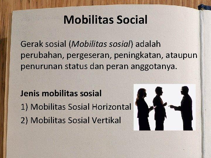 Mobilitas Social Gerak sosial (Mobilitas sosial) adalah perubahan, pergeseran, peningkatan, ataupun penurunan status dan