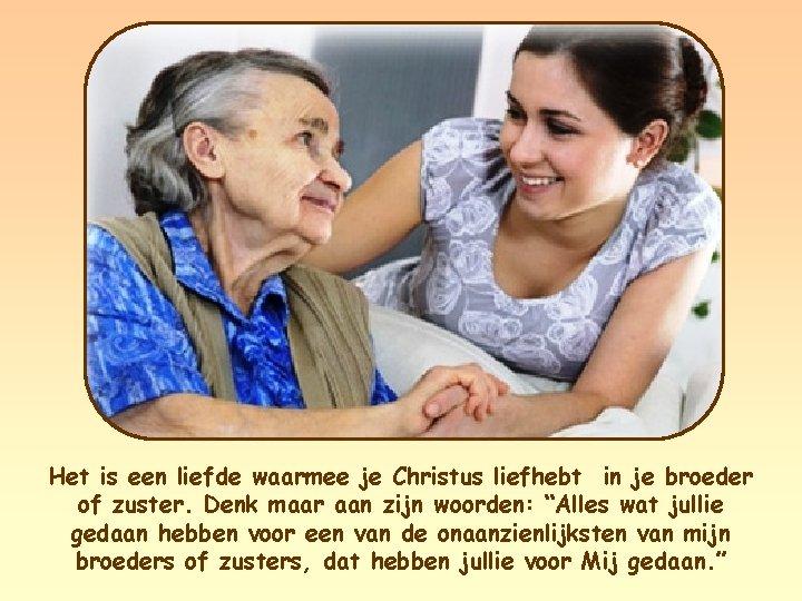 Het is een liefde waarmee je Christus liefhebt in je broeder of zuster. Denk