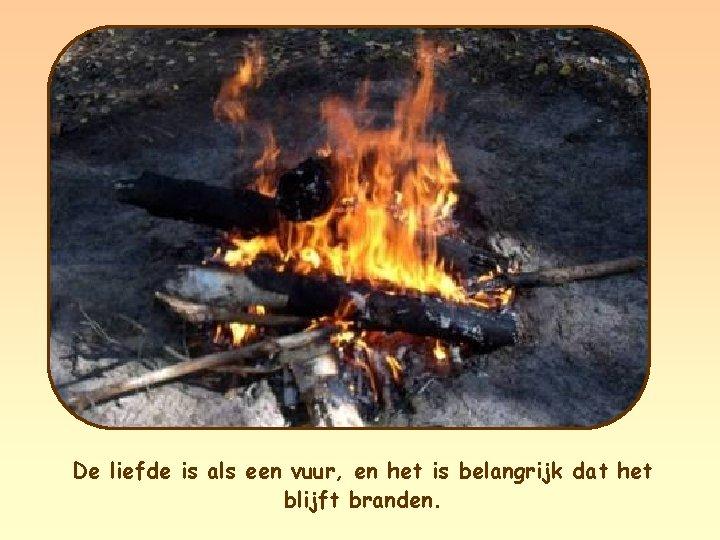 De liefde is als een vuur, en het is belangrijk dat het blijft branden.