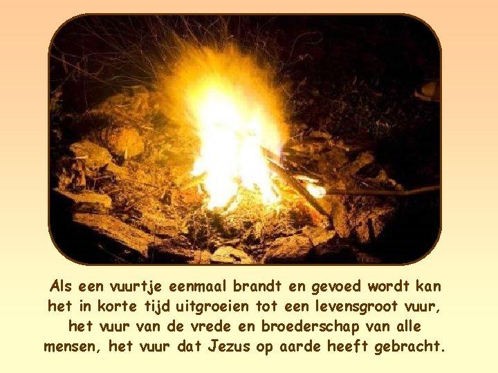 Als een vuurtje eenmaal brandt en gevoed wordt kan het in korte tijd uitgroeien