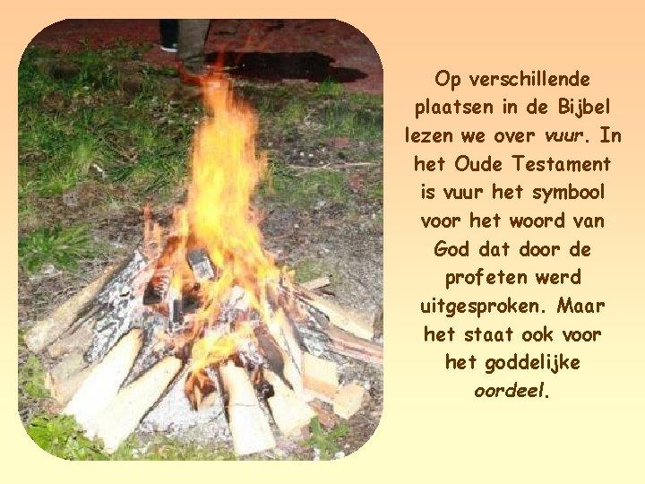 Op verschillende plaatsen in de Bijbel lezen we over vuur. In het Oude Testament