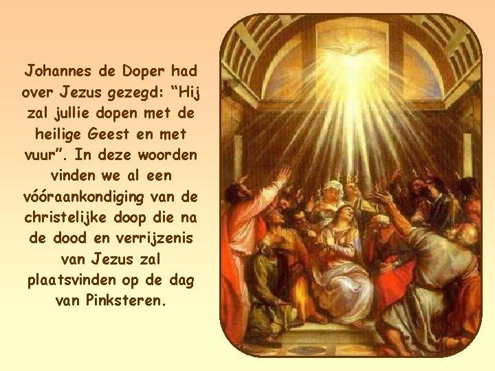 """Johannes de Doper had over Jezus gezegd: """"Hij zal jullie dopen met de heilige"""