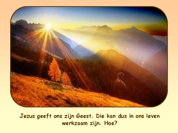 Jezus geeft ons zijn Geest. Die kan dus in ons leven werkzaam zijn. Hoe?