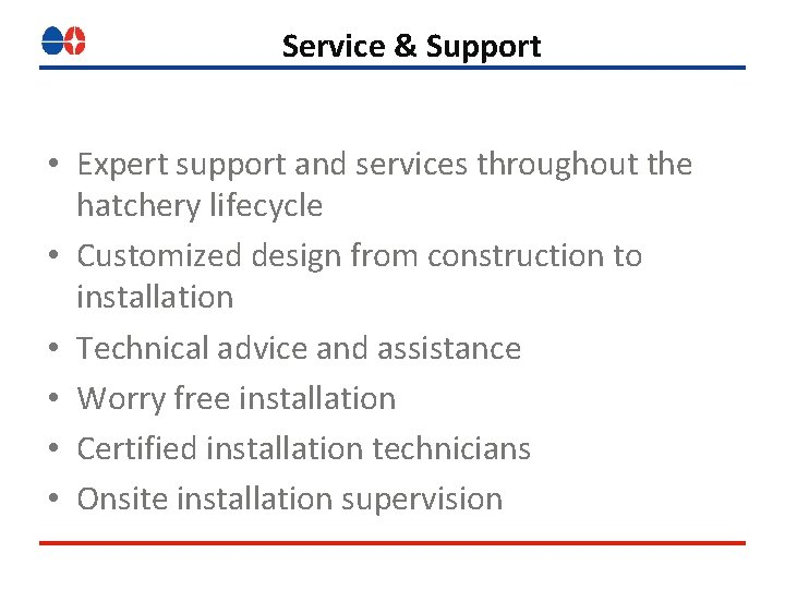 Service & Support • Expert support and services throughout the hatchery lifecycle • Customized