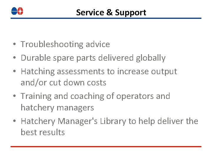 Service & Support • Troubleshooting advice • Durable spare parts delivered globally • Hatching