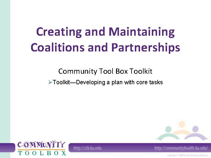 Creating and Maintaining Coalitions and Partnerships Community Tool Box Toolkit ØToolkit—Developing a plan with