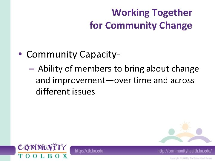 Working Together for Community Change • Community Capacity– Ability of members to bring about
