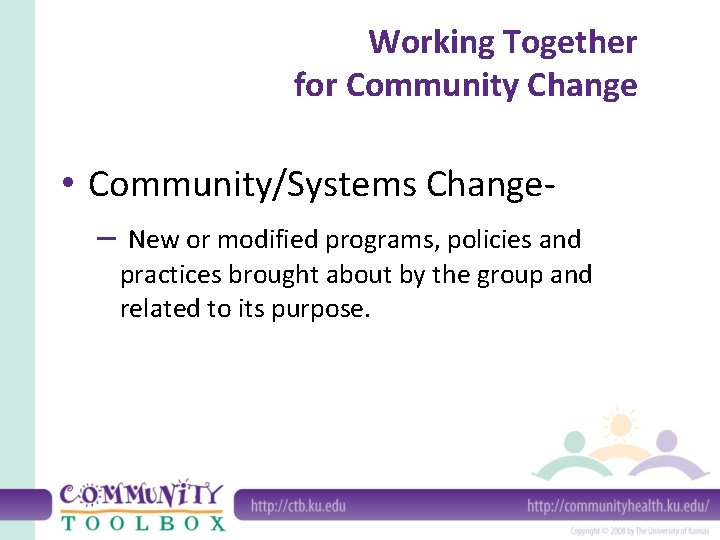 Working Together for Community Change • Community/Systems Change– New or modified programs, policies and