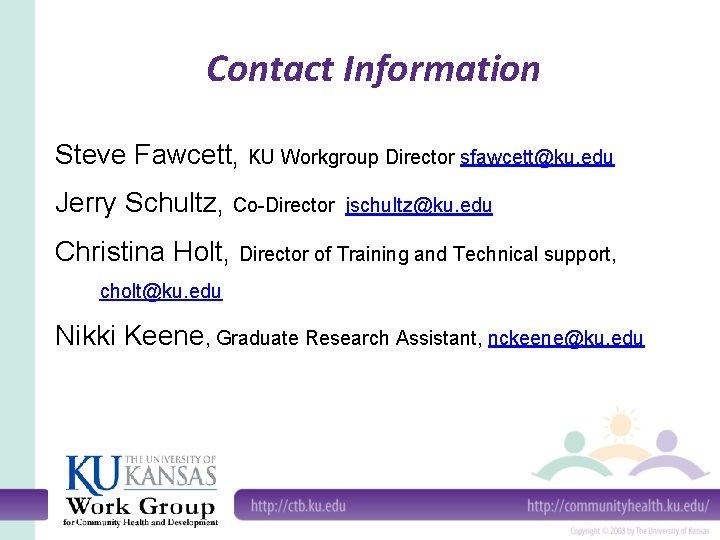 Contact Information Steve Fawcett, KU Workgroup Director sfawcett@ku. edu Jerry Schultz, Co-Director jschultz@ku. edu