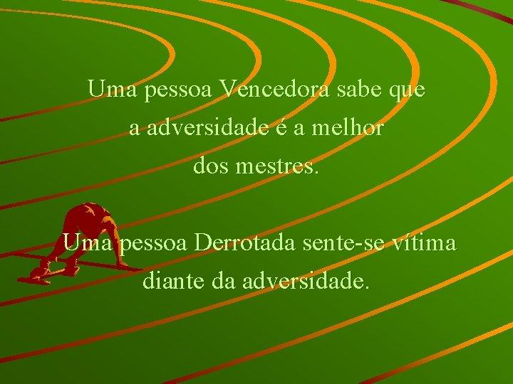 Uma pessoa Vencedora sabe que a adversidade é a melhor dos mestres. Uma pessoa