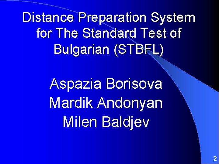 Distance Preparation System for The Standard Test of Bulgarian (STBFL) Aspazia Borisova Mardik Andonyan