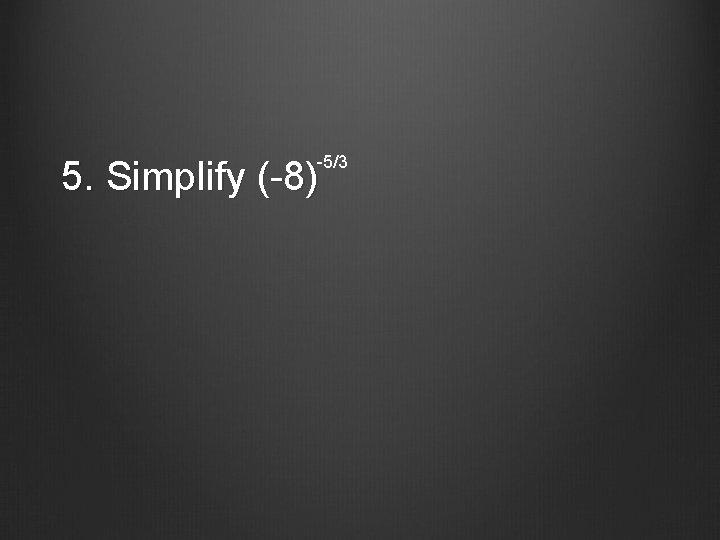 -5/3 5. Simplify (-8)