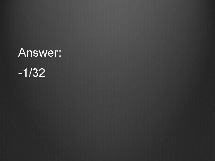 Answer: -1/32