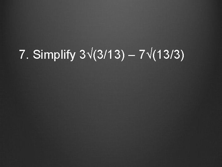 7. Simplify 3√(3/13) – 7√(13/3)