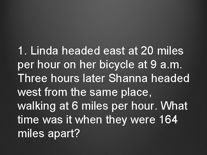 1. Linda headed east at 20 miles per hour on her bicycle at 9