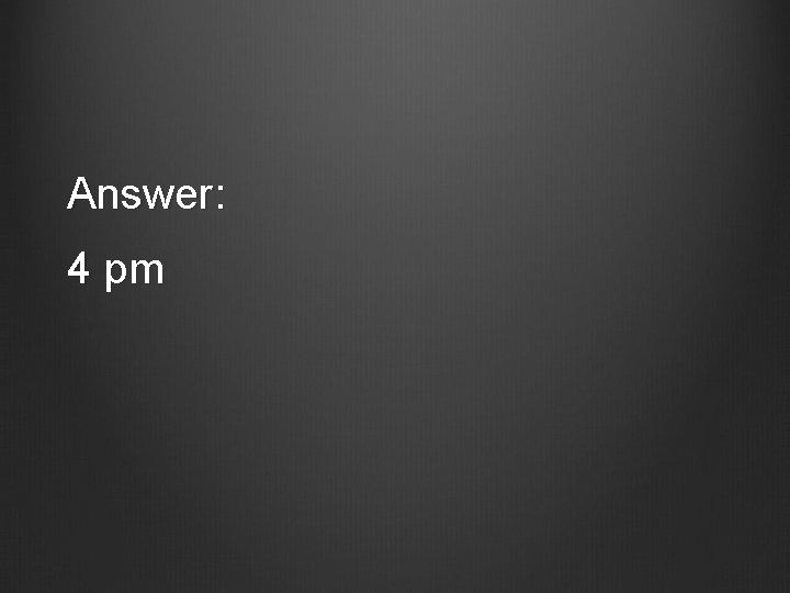 Answer: 4 pm