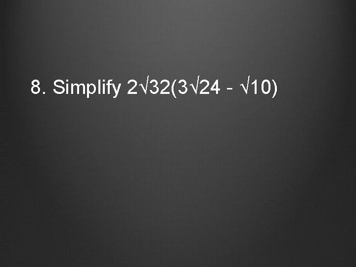 8. Simplify 2√ 32(3√ 24 - √ 10)