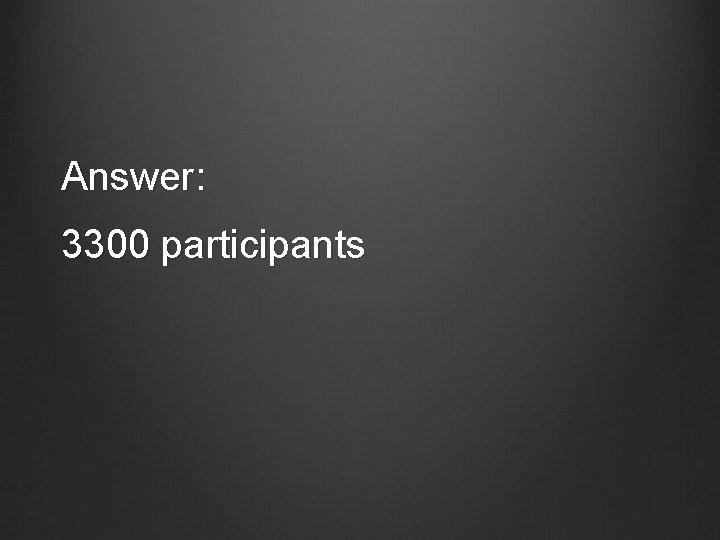 Answer: 3300 participants
