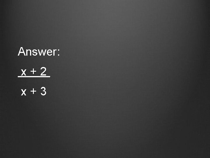 Answer: x+2 x+3