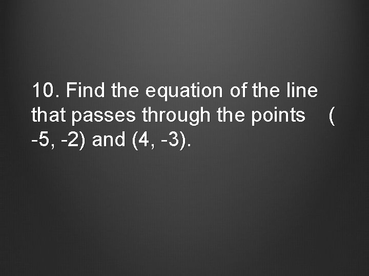 10. Find the equation of the line that passes through the points ( -5,