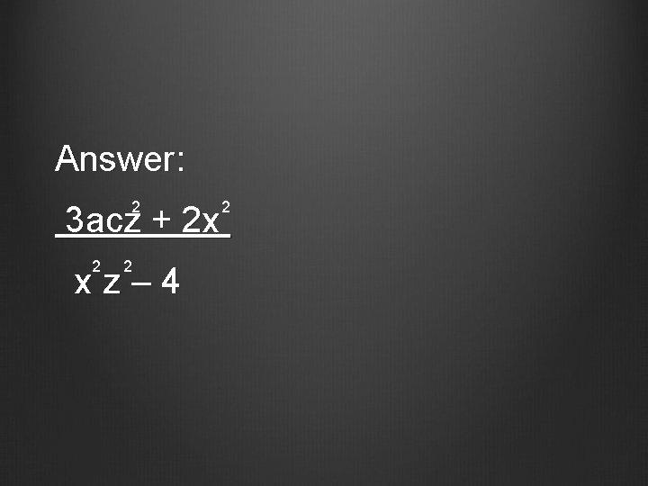 Answer: 2 2 3 acz + 2 x 2 2 xz– 4