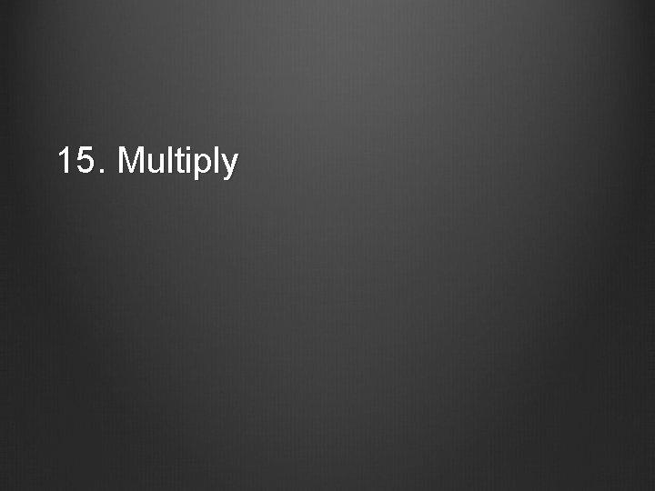 15. Multiply