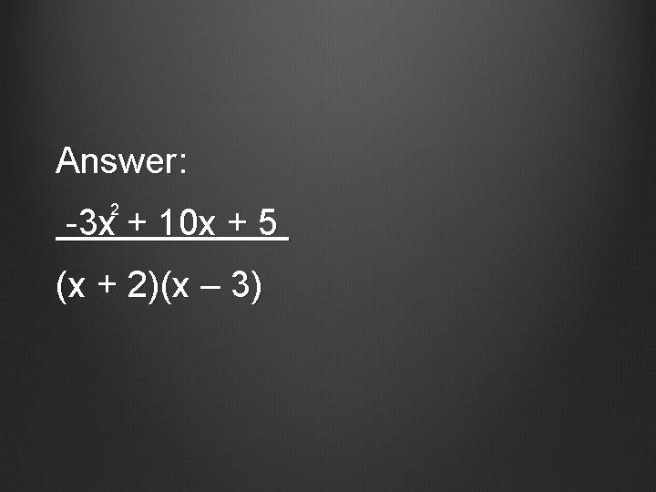 Answer: 2 -3 x + 10 x + 5 (x + 2)(x – 3)