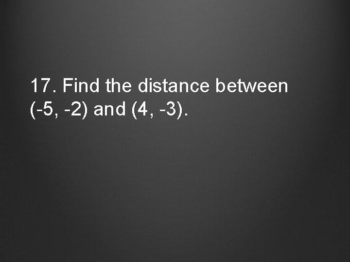 17. Find the distance between (-5, -2) and (4, -3).