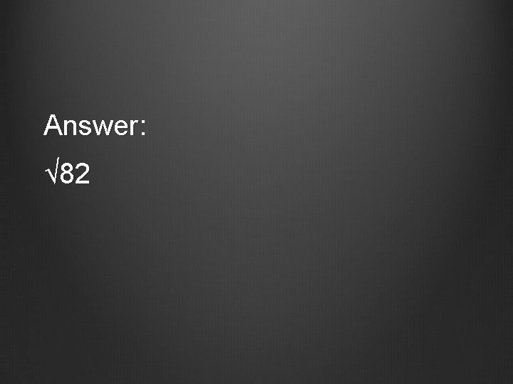 Answer: √ 82